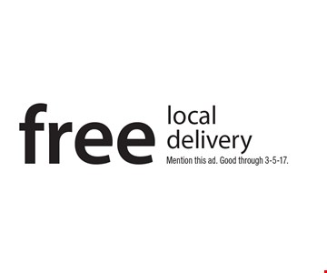 free local delivery. Mention this ad. Good through 3-5-17.