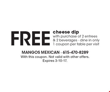 Free cheese dip with purchase of 2 entrees & 2 beverages - dine in only 1 coupon per table per visit. With this coupon. Not valid with other offers. Expires 3-10-17.