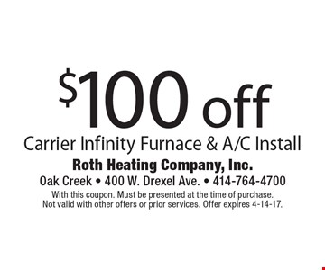 $100 off Carrier Infinity Furnace & A/C Install. With this coupon. Must be presented at the time of purchase. Not valid with other offers or prior services. Offer expires 4-14-17.