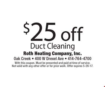 $25 off Duct Cleaning. With this coupon. Must be presented and paid at time of service. Not valid with any other offer or for prior work. Offer expires 5-26-17.