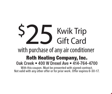 $25 Kwik Trip Gift Card with purchase of any air conditioner. With this coupon. Must be presented with signed contract. Not valid with any other offer or for prior work. Offer expires 6-30-17.