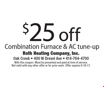 $25 off Combination Furnace & AC tune-up. With this coupon. Must be presented and paid at time of service. Not valid with any other offer or for prior work. Offer expires 9-10-17.