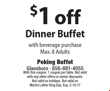 $1 off Dinner Buffet with beverage purchase Max. 8 Adults. With this coupon. 1 coupon per table. Not valid with any other offers or senior discounts. Not valid on holidays. Not valid on Martin Luther King Day. Exp. 2-10-17