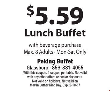 $5.59 Lunch Buffet with beverage purchase Max. 8 Adults - Mon-Sat Only. With this coupon. 1 coupon per table. Not validwith any other offers or senior discounts. Not valid on holidays. Not valid on Martin Luther King Day. Exp. 2-10-17