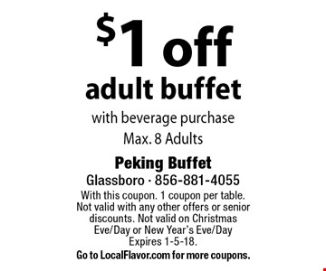 $1 off adult buffet with beverage purchase. Max. 8 Adults. With this coupon. 1 coupon per table. Not valid with any other offers or senior discounts. Not valid on Christmas Eve/Day or New Year's Eve/Day Expires 1-5-18. Go to LocalFlavor.com for more coupons.