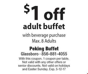 $1 off adult buffet with beverage purchase. Max. 8 Adults. With this coupon. 1 coupon per table. Not valid with any other offers or senior discounts. Not valid on holidays and Easter Sunday. Exp. 5-12-17