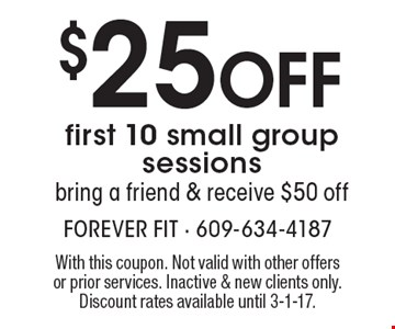 $25 Off first 10 small group sessions bring a friend & receive $50 off. With this coupon. Not valid with other offers or prior services. Inactive & new clients only. Discount rates available until 3-1-17.