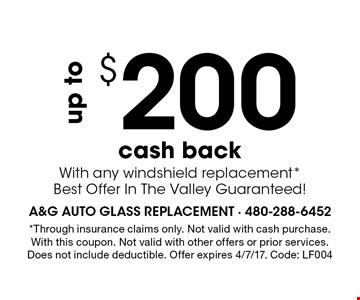 up to $200 cash back With any windshield replacement* Best Offer In The Valley Guaranteed!. *Through insurance claims only. Not valid with cash purchase. With this coupon. Not valid with other offers or prior services. Does not include deductible. Offer expires 4/7/17. Code: LF004