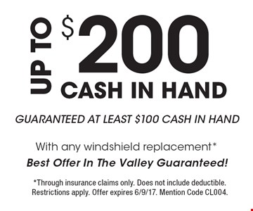 UP TO $200 CASH IN HAND. GUARANTEED AT LEAST $100 CASH IN HAND With any windshield replacement*. Best Offer In The Valley Guaranteed!. *Through insurance claims only. Does not include deductible. Restrictions apply. Offer expires 6/9/17. Mention Code CL004.