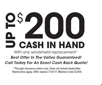 $200 UP TO CASH IN HAND With any windshield replacement*Best Offer In The Valley Guaranteed!Call Today For An Exact Cash Back Quote!. *Through insurance claims only. Does not include deductible. Restrictions apply. Offer expires 7/14/17. Mention Code CL004.