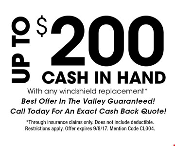 UP TO $200 CASH IN HAND. With any windshield replacement. *Best Offer In The Valley Guaranteed! Call Today For An Exact Cash Back Quote! *Through insurance claims only. Does not include deductible. Restrictions apply. Offer expires 9/8/17. Mention Code CL004.