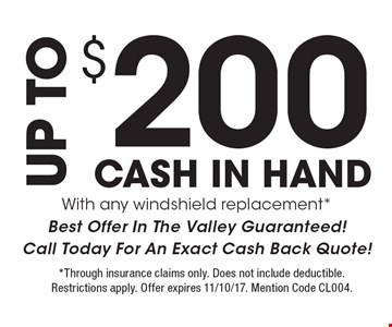 UP TO $200 CASH IN HAND  With any windshield replacement* Best Offer In The Valley Guaranteed! Call Today For An Exact Cash Back Quote! *Through insurance claims only. Does not include deductible. Restrictions apply. Offer expires 11/10/17. Mention Code CL004.