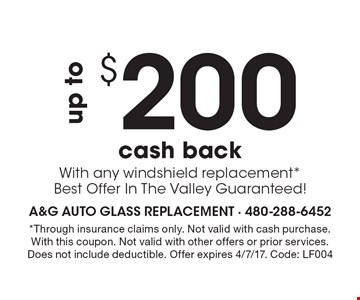 $200 up to cash back With any windshield replacement* Best Offer In The Valley Guaranteed! *Through insurance claims only. Not valid with cash purchase. With this coupon. Not valid with other offers or prior services. Does not include deductible. Offer expires 4/7/17. Code: LF004