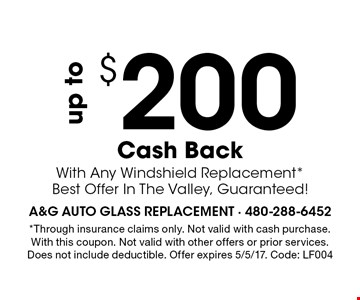 Up To $200 Cash Back With Any Windshield Replacement. *Best Offer In The Valley, Guaranteed! *Through insurance claims only. Not valid with cash purchase. With this coupon. Not valid with other offers or prior services. Does not include deductible. Offer expires 5/5/17. Code: LF004