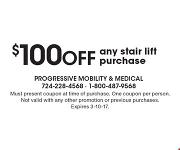 $100 OFF any stair lift purchase. Must present coupon at time of purchase. One coupon per person. Not valid with any other promotion or previous purchases. Expires 3-10-17.