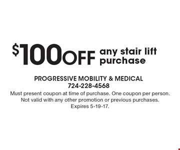 $100 off any stair lift purchase. Must present coupon at time of purchase. One coupon per person. Not valid with any other promotion or previous purchases. Expires 5-19-17.