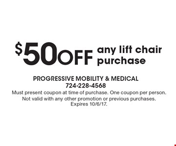 $50 off any lift chair purchase. Must present coupon at time of purchase. One coupon per person. Not valid with any other promotion or previous purchases. Expires 10/6/17.