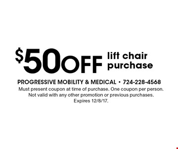 $50 off lift chair purchase. Must present coupon at time of purchase. One coupon per person. Not valid with any other promotion or previous purchases. Expires 12/8/17.