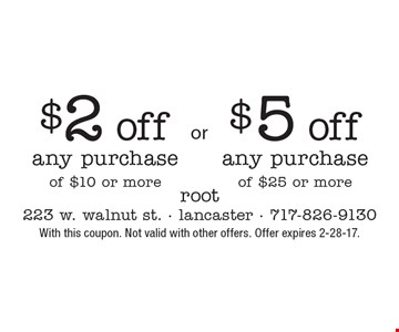 $2 off any purchase of $10 or more or $5 off any purchase of $25 or more. With this coupon. Not valid with other offers. Offer expires 2-28-17.