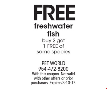 FREE fresh water fish, buy 2 get 1 FREE of same species. With this coupon. Not valid with other offers or prior purchases. Expires 3-10-17.