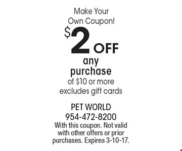 Make Your Own Coupon! $2 OFF any purchase of $10 or more, excludes gift cards. With this coupon. Not valid with other offers or prior purchases. Expires 3-10-17.