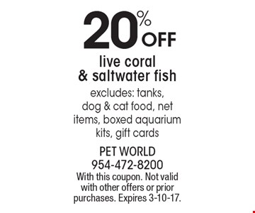 20% OFF live coral & saltwater fish. Excludes: tanks, dog & cat food, net items, boxed aquarium kits, gift cards. With this coupon. Not valid with other offers or prior purchases. Expires 3-10-17.