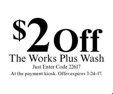 $2 Off The Works Plus Wash Just Enter Code 22617. At the payment kiosk. Offer expires 3-24-17.