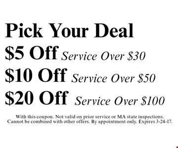 Pick Your Deal Up To $20 Off! $5 Off Service Over $30, $10 Off Service Over $50 OR $20 Off Service Over $100. With this coupon. Not valid on prior service or MA state inspections. Cannot be combined with other offers. By appointment only. Expires 3-24-17.