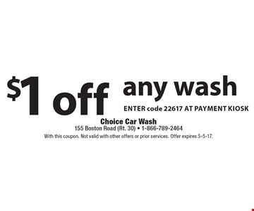 $1 off any wash Enter code 22617 at payment kiosk. With this coupon. Not valid with other offers or prior services. Offer expires 5-5-17.