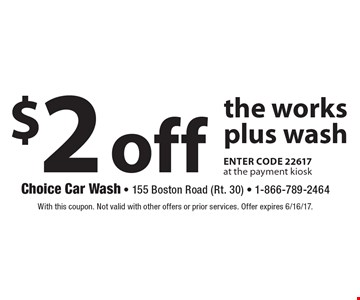 $2 off the works plus wash enter code 22617 at the payment kiosk. With this coupon. Not valid with other offers or prior services. Offer expires 6/16/17.
