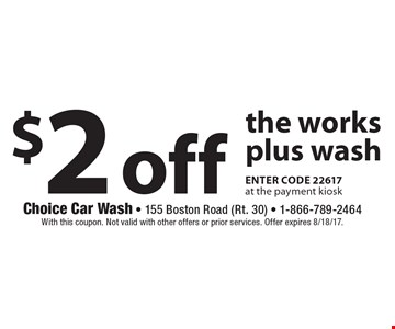 $2 off the works plus wash enter code 22617 at the payment kiosk. With this coupon. Not valid with other offers or prior services. Offer expires 8/18/17.