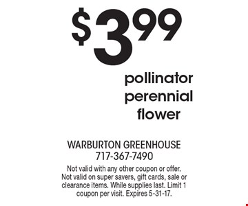 $3.99 pollinator perennial flower. Not valid with any other coupon or offer. Not valid on super savers, gift cards, sale or clearance items. While supplies last. Limit 1 coupon per visit. Expires 5-31-17.