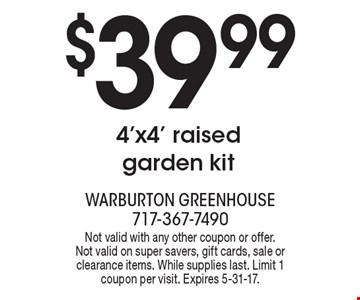 $39.99 4'x4' raised garden kit. Not valid with any other coupon or offer. Not valid on super savers, gift cards, sale or clearance items. While supplies last. Limit 1 coupon per visit. Expires 5-31-17.