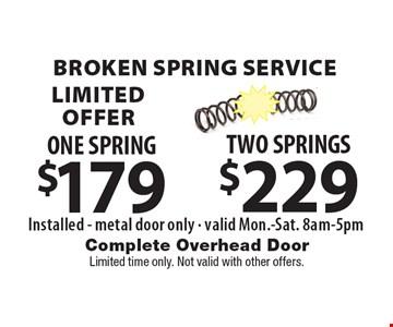 Broken Spring Service LIMITED OFFER $229 TWO SPRINGS Installed - metal door only - valid Mon.-Sat. 8am-5pm . $179 ONE SPRING Installed - metal door only - valid Mon.-Sat. 8am-5pm . Limited time only. Not valid with other offers.