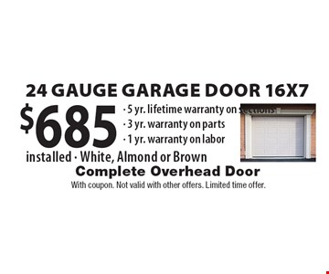 $685 24 Gauge Garage Door 16x7 installed - White, Almond or Brown- 5 yr. lifetime warranty on sections- 3 yr. warranty on parts- 1 yr. warranty on labor .With coupon. Not valid with other offers. Limited time offer.