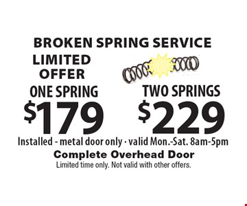 Broken Spring ServiceLIMITED OFFER$229 TWO SPRINGSInstalled - metal door only - valid Mon.-Sat. 8am-5pm . $179 ONE SPRINGInstalled - metal door only - valid Mon.-Sat. 8am-5pm . . Limited time only. Not valid with other offers.