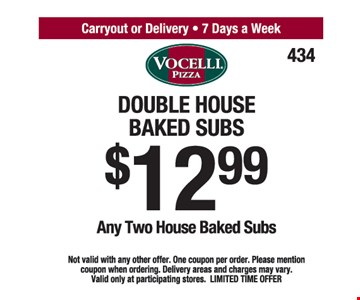 Double House Baked Subs $12.99. Any Two House Baked Subs. Not valid with any other offer. One coupon per order. Please mention coupon when ordering. Delivery areas and charges may vary. Valid only at participating stores. LIMITED TIME OFFER.