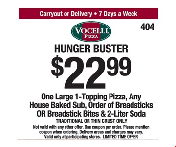 Hunger Buster $22.99. One Large 1-Topping Pizza, Any House Baked Sub, Order Of Breadsticks Or Breadstick Bites & 2-Liter Soda. Traditional Or Thin Crust Only. Not valid with any other offer. One coupon per order. Please mention coupon when ordering. Delivery areas and charges may vary. Valid only at participating stores. LIMITED TIME OFFER.