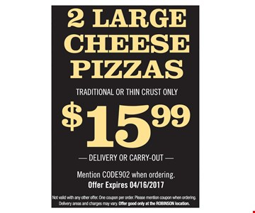 2 Large Cheese Pizzas. Traditional Or Thin Crust Only $15.99. Delivery Or Carry-Out. Mention Code902 when ordering. Offer expires 04/16/2017. Not valid with any other offer. One coupon per order. Please mention coupon when ordering. Delivery areas and charges may vary. Offer good only at the Robinson Location.