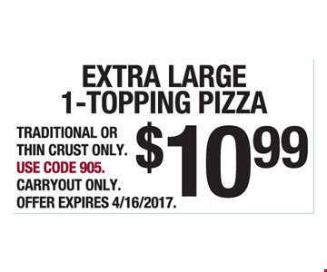 Extra Large 1-Topping Pizza $10.99. Traditional Or Thin Crust Only. Use Code 905. Carryout Only. Offer Expires 4/16/2017.