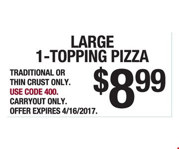 Large 1-Topping Pizza $8.99. Traditional Or Thin Crust Only. Use Code 400. Carryout Only. Offer Expires 4/16/2017.