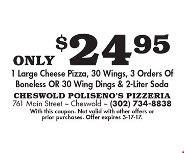 Only $24.95 1 Large Cheese Pizza, 30 Wings, 3 Orders Of Boneless OR 30 Wing Dings & 2-Liter Soda. With this coupon. Not valid with other offers or prior purchases. Offer expires 3-17-17.