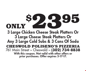 Only $23.95 3 Large Chicken Cheese Steak Platters Or 3 Large Cheese Steak Platters Or Any 3 Large Cold Subs & 3 Cans Of Soda. With this coupon. Not valid with other offers or prior purchases. Offer expires 3-17-17.