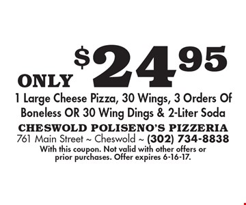 Only $24.95 1 large cheese pizza, 30 wings, 3 orders of boneless or 30 wing dings & 2-liter soda. With this coupon. Not valid with other offers or prior purchases. Offer expires 6-16-17.