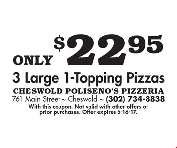 Only $22.95 3 large 1-topping pizzas. With this coupon. Not valid with other offers or prior purchases. Offer expires 6-16-17.
