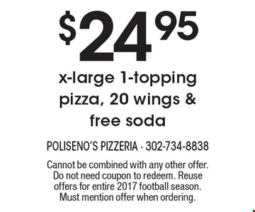 $24.95 x-large 1-topping pizza, 20 wings & free soda. Cannot be combined with any other offer. Do not need coupon to redeem. Reuse offers for entire 2017 football season. Must mention offer when ordering.