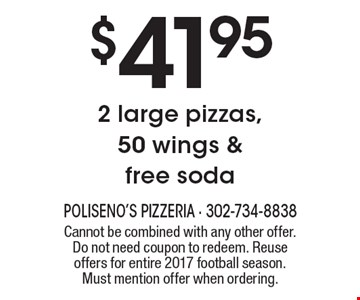 $41.95 2 large pizzas, 50 wings & free soda. Cannot be combined with any other offer. Do not need coupon to redeem. Reuse offers for entire 2017 football season. Must mention offer when ordering.