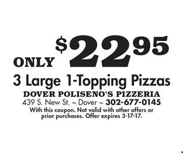 Only $22.95 3 Large 1-Topping Pizzas. With this coupon. Not valid with other offers or prior purchases. Offer expires 3-17-17.