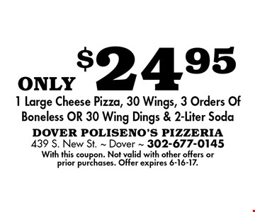 only$24.95 1 Large Cheese Pizza, 30 Wings, 3 Orders Of Boneless OR 30 Wing Dings & 2-Liter Soda. With this coupon. Not valid with other offers or prior purchases. Offer expires 6-16-17.