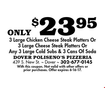 only$23.95 3 Large Chicken Cheese Steak Platters Or3 Large Cheese Steak Platters OrAny 3 Large Cold Subs & 3 Cans Of Soda. With this coupon. Not valid with other offers or prior purchases. Offer expires 6-16-17.